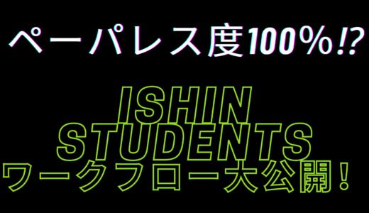 ペーパレス度100%⁉ISHIN STUDENTSのワークフロー大公開!